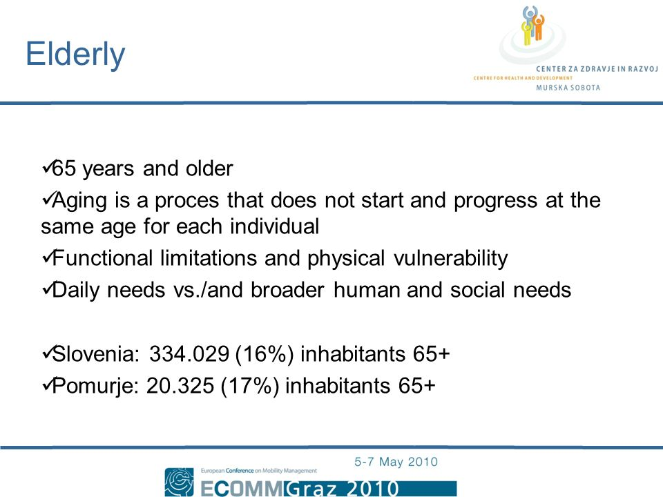 65 years and older Aging is a proces that does not start and progress at the same age for each individual Functional limitations and physical vulnerability Daily needs vs./and broader human and social needs Slovenia: 334.029 (16%) inhabitants 65+ Pomurje: 20.325 (17%) inhabitants 65+ Elderly