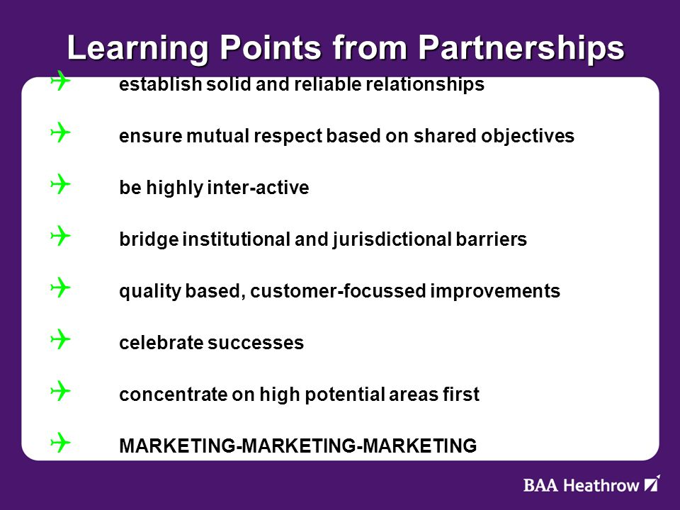Learning Points from Partnerships establish solid and reliable relationships establish solid and reliable relationships ensure mutual respect based on shared objectives ensure mutual respect based on shared objectives be highly inter-active be highly inter-active bridge institutional and jurisdictional barriers bridge institutional and jurisdictional barriers quality based, customer-focussed improvements quality based, customer-focussed improvements celebrate successes celebrate successes concentrate on high potential areas first concentrate on high potential areas first MARKETING-MARKETING-MARKETING MARKETING-MARKETING-MARKETING