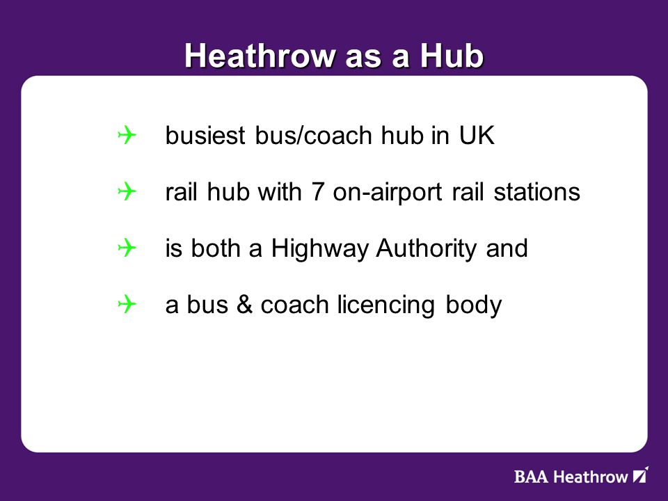 Heathrow as a Hub busiest bus/coach hub in UK busiest bus/coach hub in UK rail hub with 7 on-airport rail stations rail hub with 7 on-airport rail stations is both a Highway Authority and is both a Highway Authority and a bus & coach licencing body a bus & coach licencing body