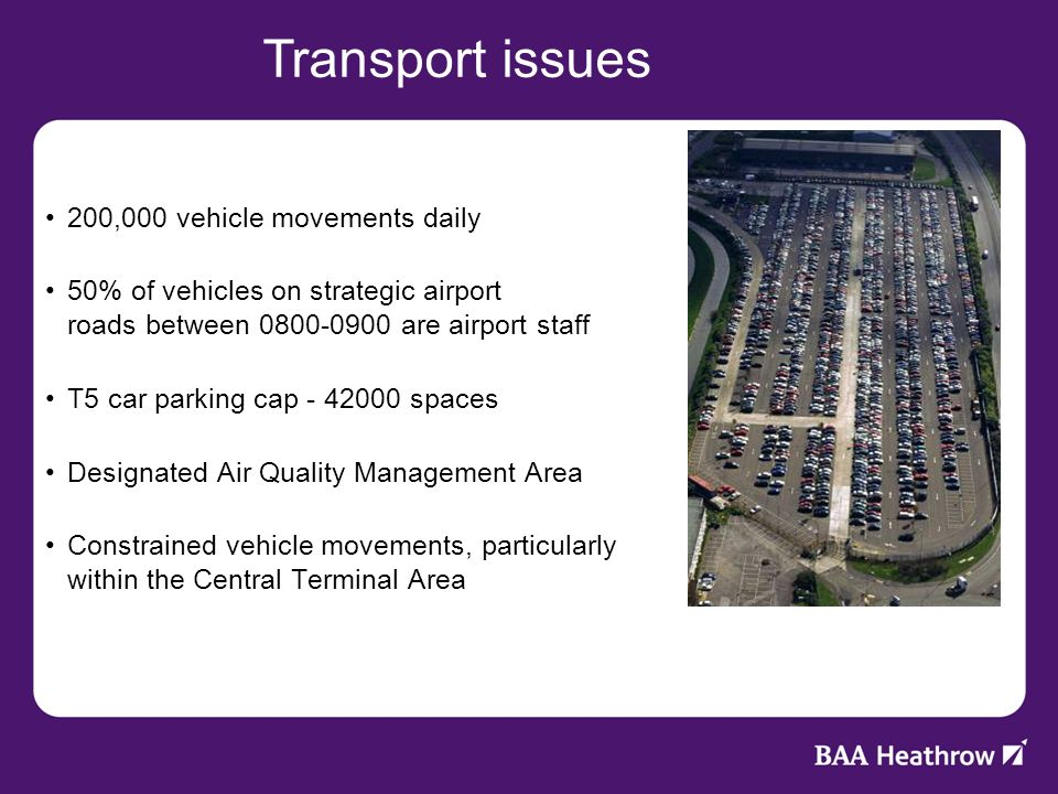 Constrained site 200,000 vehicle movements daily 50% of vehicles on strategic airport roads between 0800-0900 are airport staff T5 car parking cap - 42000 spaces Designated Air Quality Management Area Constrained vehicle movements, particularly within the Central Terminal Area Transport issues