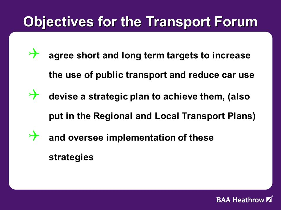 Objectives for the Transport Forum agree short and long term targets to increase the use of public transport and reduce car use agree short and long term targets to increase the use of public transport and reduce car use devise a strategic plan to achieve them, (also put in the Regional and Local Transport Plans) devise a strategic plan to achieve them, (also put in the Regional and Local Transport Plans) and oversee implementation of these strategies and oversee implementation of these strategies