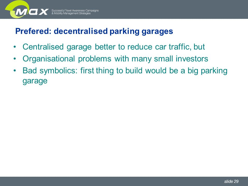 slide 29 Prefered: decentralised parking garages Centralised garage better to reduce car traffic, but Organisational problems with many small investors Bad symbolics: first thing to build would be a big parking garage