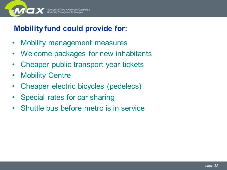 slide 33 Mobility fund could provide for: Mobility management measures Welcome packages for new inhabitants Cheaper public transport year tickets Mobility Centre Cheaper electric bicycles (pedelecs) Special rates for car sharing Shuttle bus before metro is in service