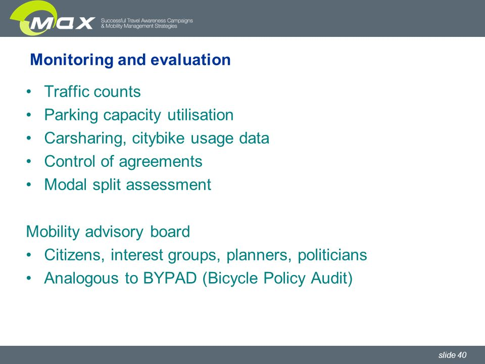 slide 40 Monitoring and evaluation Traffic counts Parking capacity utilisation Carsharing, citybike usage data Control of agreements Modal split assessment Mobility advisory board Citizens, interest groups, planners, politicians Analogous to BYPAD (Bicycle Policy Audit)