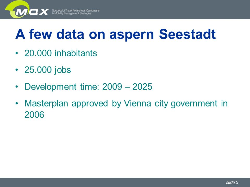 slide 5 A few data on aspern Seestadt 20.000 inhabitants 25.000 jobs Development time: 2009 – 2025 Masterplan approved by Vienna city government in 2006