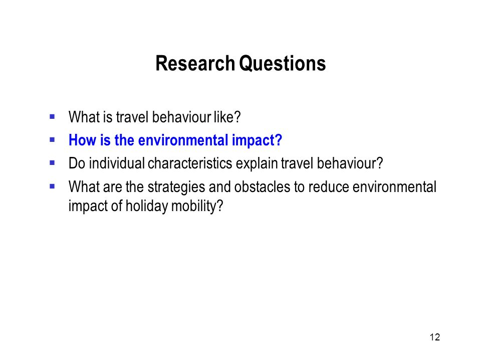 12 Research Questions What is travel behaviour like.
