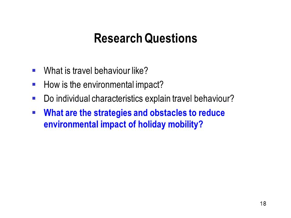 18 Research Questions What is travel behaviour like.