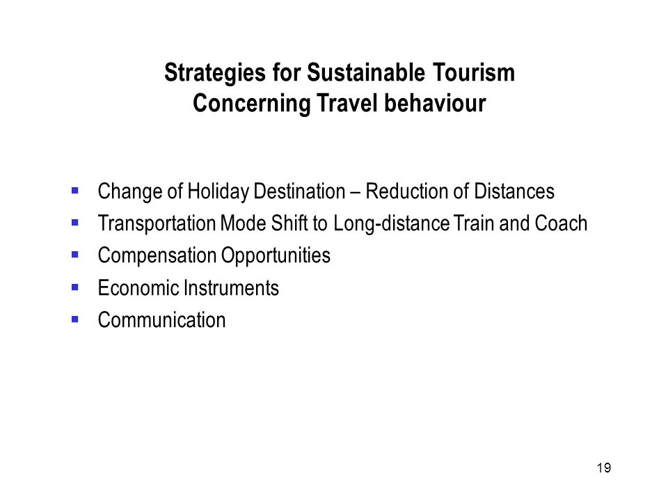 19 Strategies for Sustainable Tourism Concerning Travel behaviour Change of Holiday Destination – Reduction of Distances Transportation Mode Shift to Long-distance Train and Coach Compensation Opportunities Economic Instruments Communication