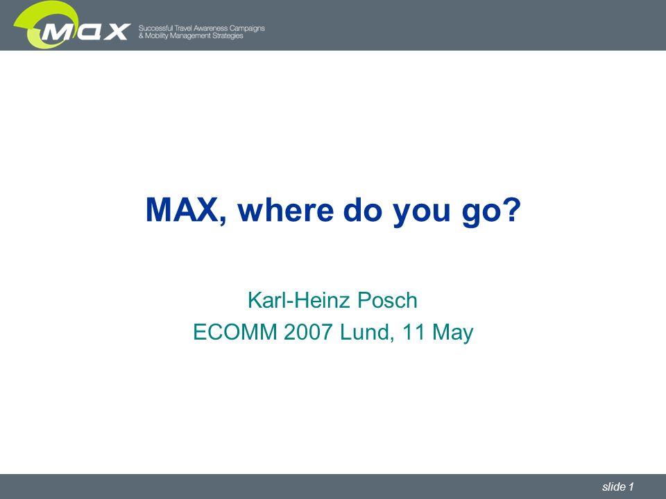 slide 1 MAX, where do you go Karl-Heinz Posch ECOMM 2007 Lund, 11 May