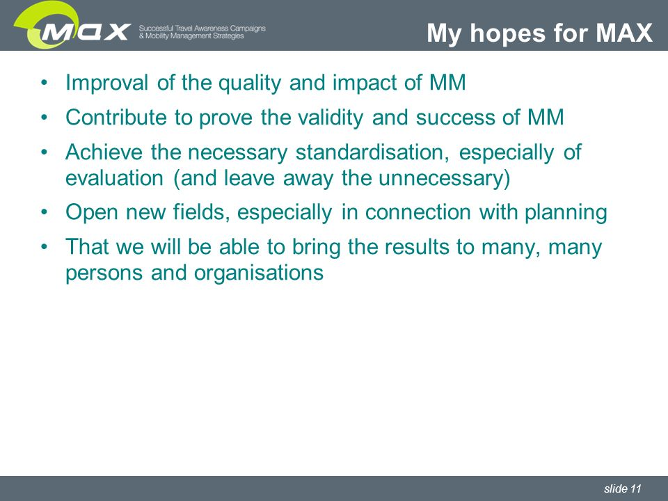 slide 11 Improval of the quality and impact of MM Contribute to prove the validity and success of MM Achieve the necessary standardisation, especially of evaluation (and leave away the unnecessary) Open new fields, especially in connection with planning That we will be able to bring the results to many, many persons and organisations My hopes for MAX