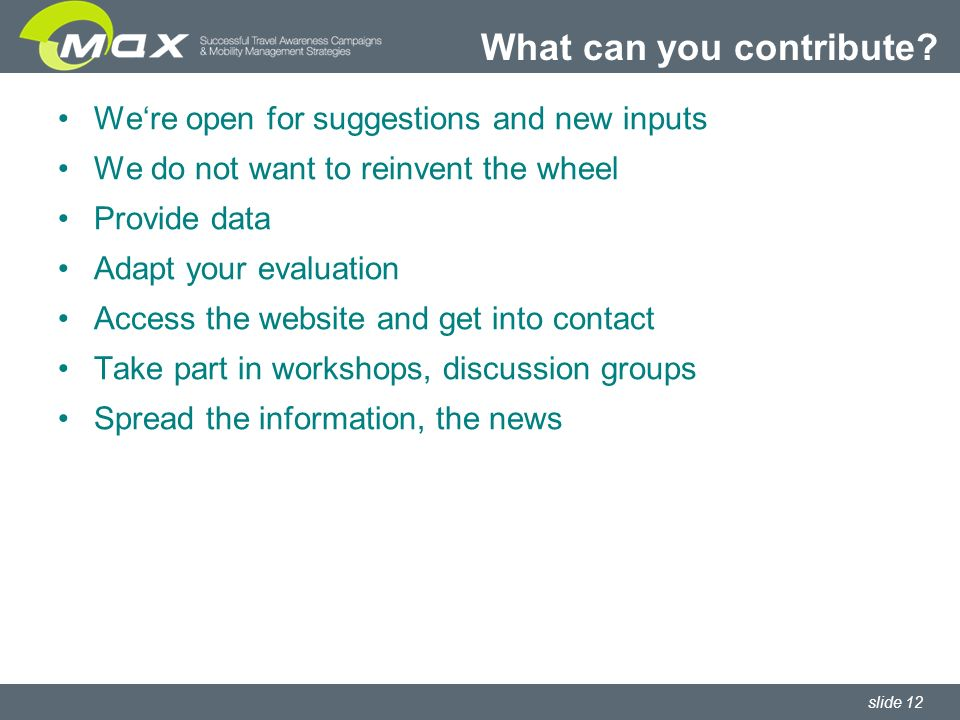 slide 12 Were open for suggestions and new inputs We do not want to reinvent the wheel Provide data Adapt your evaluation Access the website and get into contact Take part in workshops, discussion groups Spread the information, the news What can you contribute