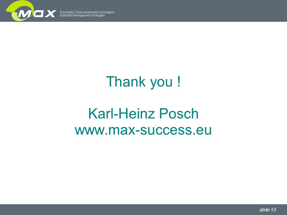 slide 13 Thank you ! Karl-Heinz Posch www.max-success.eu