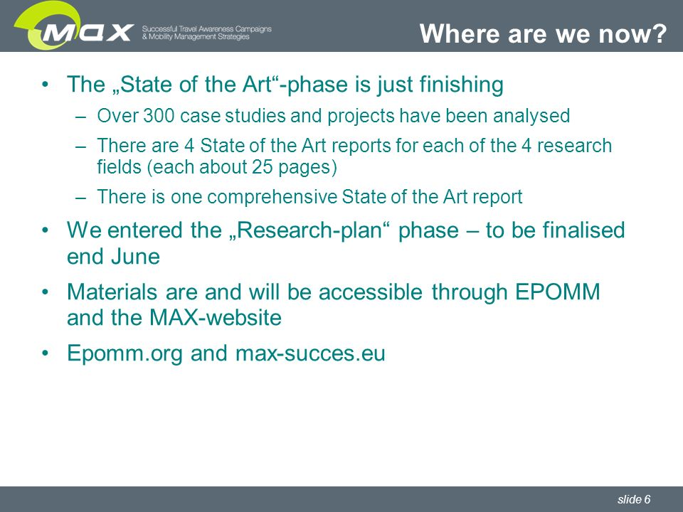 slide 6 The State of the Art-phase is just finishing –Over 300 case studies and projects have been analysed –There are 4 State of the Art reports for each of the 4 research fields (each about 25 pages) –There is one comprehensive State of the Art report We entered the Research-plan phase – to be finalised end June Materials are and will be accessible through EPOMM and the MAX-website Epomm.org and max-succes.eu Where are we now