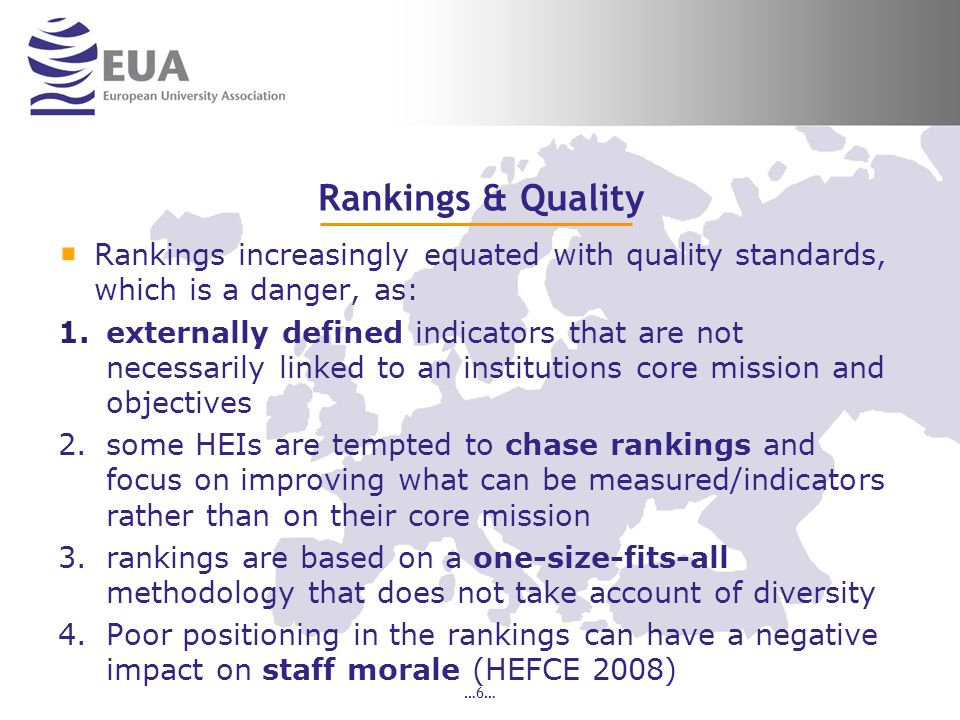 Rankings & Quality Rankings increasingly equated with quality standards, which is a danger, as: 1.externally defined indicators that are not necessarily linked to an institutions core mission and objectives 2.some HEIs are tempted to chase rankings and focus on improving what can be measured/indicators rather than on their core mission 3.rankings are based on a one-size-fits-all methodology that does not take account of diversity 4.Poor positioning in the rankings can have a negative impact on staff morale (HEFCE 2008) …6…