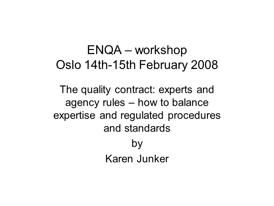 ENQA – workshop Oslo 14th-15th February 2008 The quality contract: experts and agency rules – how to balance expertise and regulated procedures and standards by Karen Junker