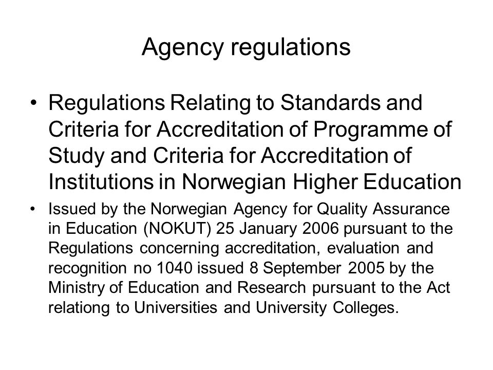 Agency regulations Regulations Relating to Standards and Criteria for Accreditation of Programme of Study and Criteria for Accreditation of Institutions in Norwegian Higher Education Issued by the Norwegian Agency for Quality Assurance in Education (NOKUT) 25 January 2006 pursuant to the Regulations concerning accreditation, evaluation and recognition no 1040 issued 8 September 2005 by the Ministry of Education and Research pursuant to the Act relationg to Universities and University Colleges.