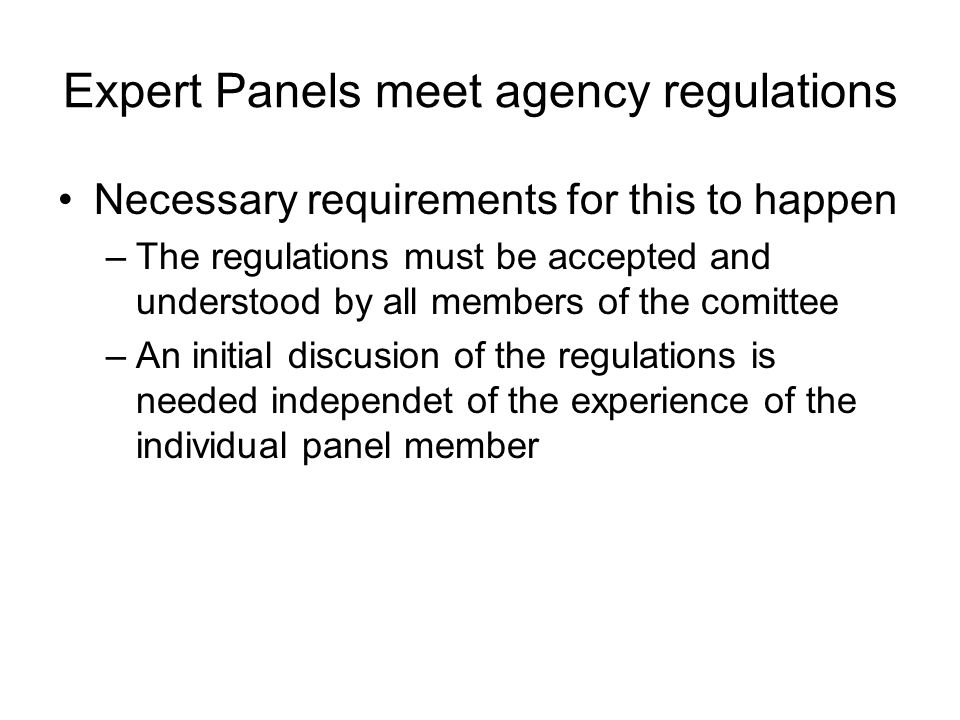 Expert Panels meet agency regulations Necessary requirements for this to happen –The regulations must be accepted and understood by all members of the comittee –An initial discusion of the regulations is needed independet of the experience of the individual panel member