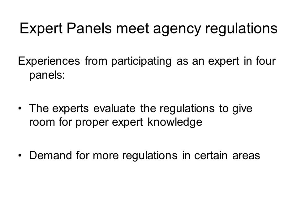 Expert Panels meet agency regulations Experiences from participating as an expert in four panels: The experts evaluate the regulations to give room for proper expert knowledge Demand for more regulations in certain areas