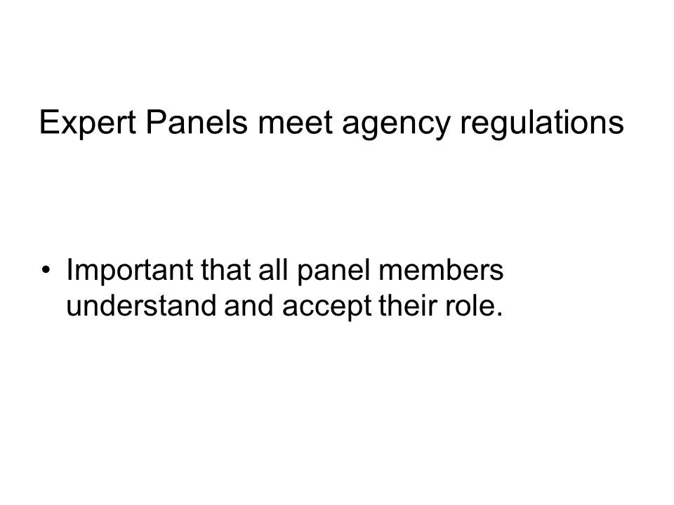 Expert Panels meet agency regulations Important that all panel members understand and accept their role.