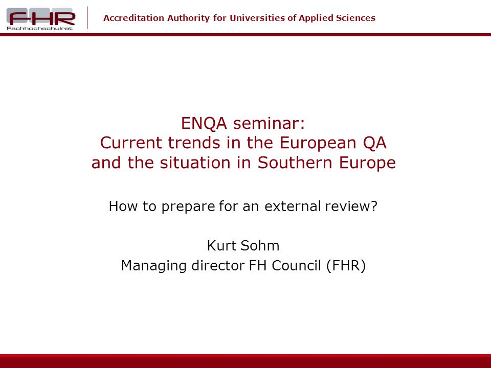 Accreditation Authority for Universities of Applied Sciences ENQA seminar: Current trends in the European QA and the situation in Southern Europe How to prepare for an external review.