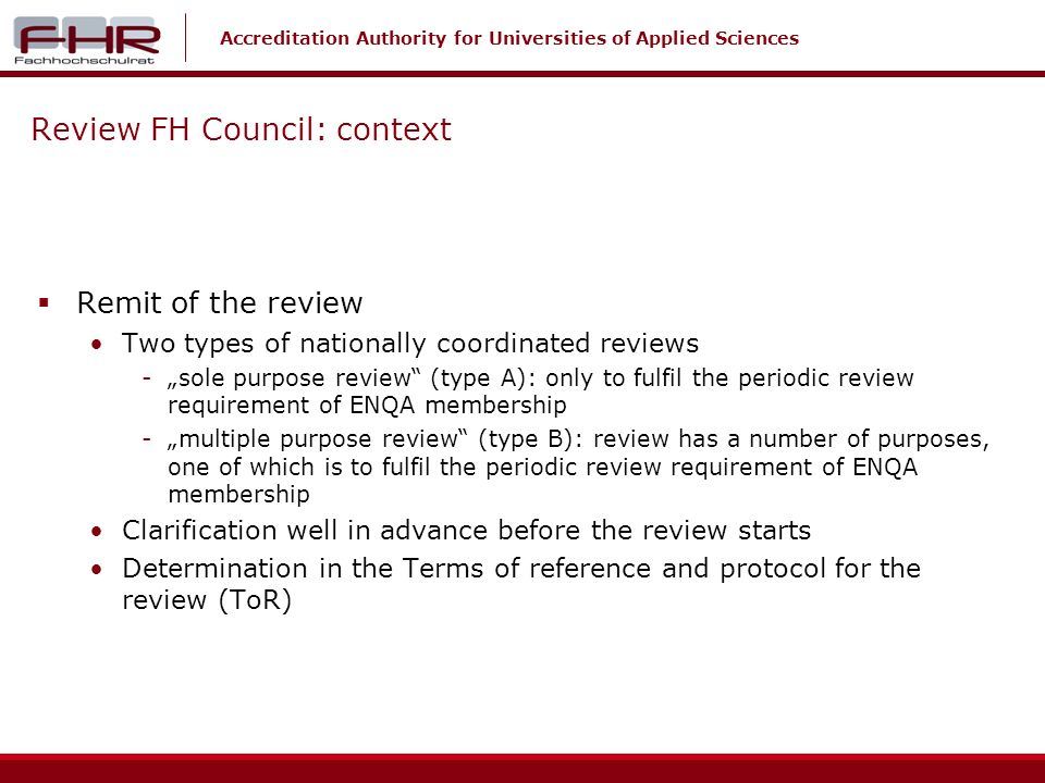 Accreditation Authority for Universities of Applied Sciences Review FH Council: context Remit of the review Two types of nationally coordinated reviews -sole purpose review (type A): only to fulfil the periodic review requirement of ENQA membership -multiple purpose review (type B): review has a number of purposes, one of which is to fulfil the periodic review requirement of ENQA membership Clarification well in advance before the review starts Determination in the Terms of reference and protocol for the review (ToR)