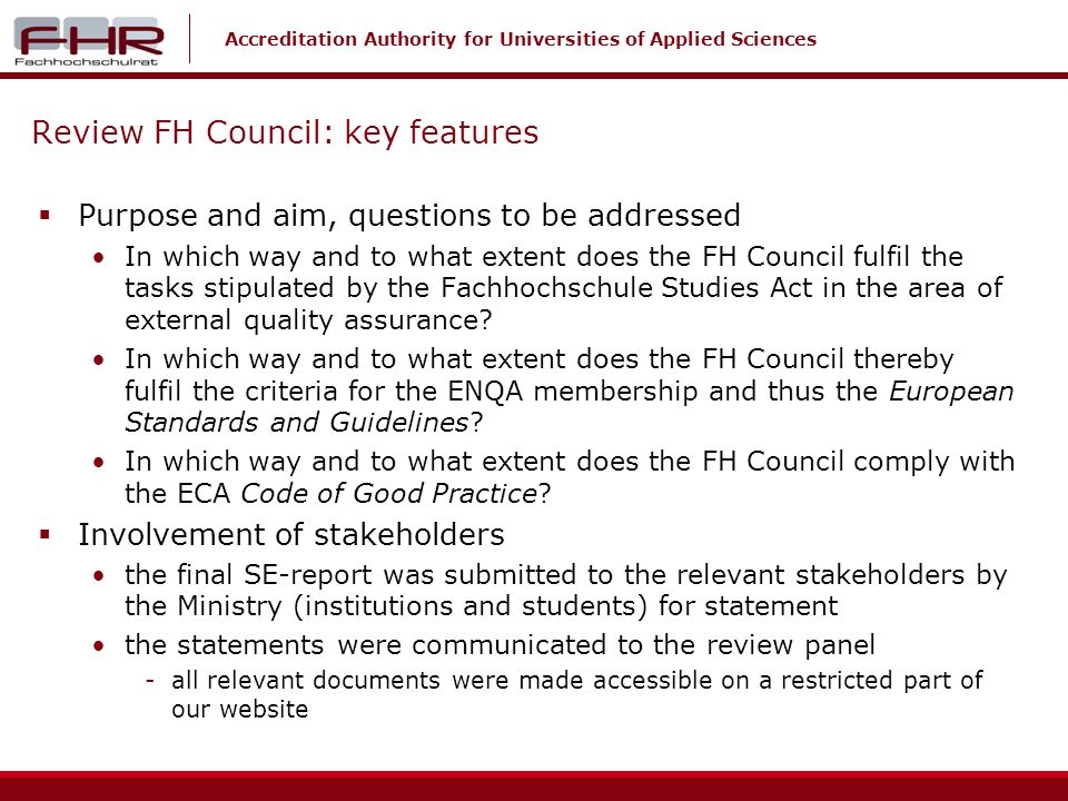 Accreditation Authority for Universities of Applied Sciences Review FH Council: key features Purpose and aim, questions to be addressed In which way and to what extent does the FH Council fulfil the tasks stipulated by the Fachhochschule Studies Act in the area of external quality assurance.