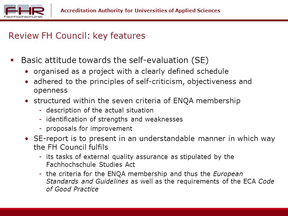 Accreditation Authority for Universities of Applied Sciences Review FH Council: key features Basic attitude towards the self-evaluation (SE) organised as a project with a clearly defined schedule adhered to the principles of self-criticism, objectiveness and openness structured within the seven criteria of ENQA membership -description of the actual situation -identification of strengths and weaknesses -proposals for improvement SE-report is to present in an understandable manner in which way the FH Council fulfils -its tasks of external quality assurance as stipulated by the Fachhochschule Studies Act -the criteria for the ENQA membership and thus the European Standards and Guidelines as well as the requirements of the ECA Code of Good Practice