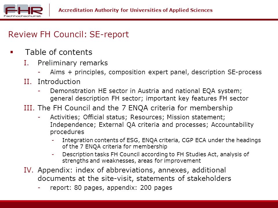 Accreditation Authority for Universities of Applied Sciences Review FH Council: SE-report Table of contents I.Preliminary remarks -Aims + principles, composition expert panel, description SE-process II.Introduction -Demonstration HE sector in Austria and national EQA system; general description FH sector; important key features FH sector III.The FH Council and the 7 ENQA criteria for membership -Activities; Official status; Resources; Mission statement; Independence; External QA criteria and processes; Accountability procedures -Integration contents of ESG, ENQA criteria, CGP ECA under the headings of the 7 ENQA criteria for membership -Description tasks FH Council according to FH Studies Act, analysis of strengths and weaknesses, areas for improvement IV.Appendix: index of abbreviations, annexes, additional documents at the site-visit, statements of stakeholders -report: 80 pages, appendix: 200 pages