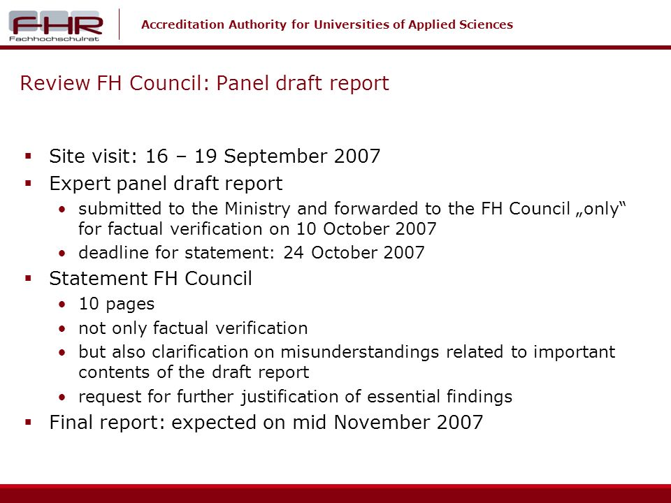 Accreditation Authority for Universities of Applied Sciences Review FH Council: Panel draft report Site visit: 16 – 19 September 2007 Expert panel draft report submitted to the Ministry and forwarded to the FH Council only for factual verification on 10 October 2007 deadline for statement: 24 October 2007 Statement FH Council 10 pages not only factual verification but also clarification on misunderstandings related to important contents of the draft report request for further justification of essential findings Final report: expected on mid November 2007