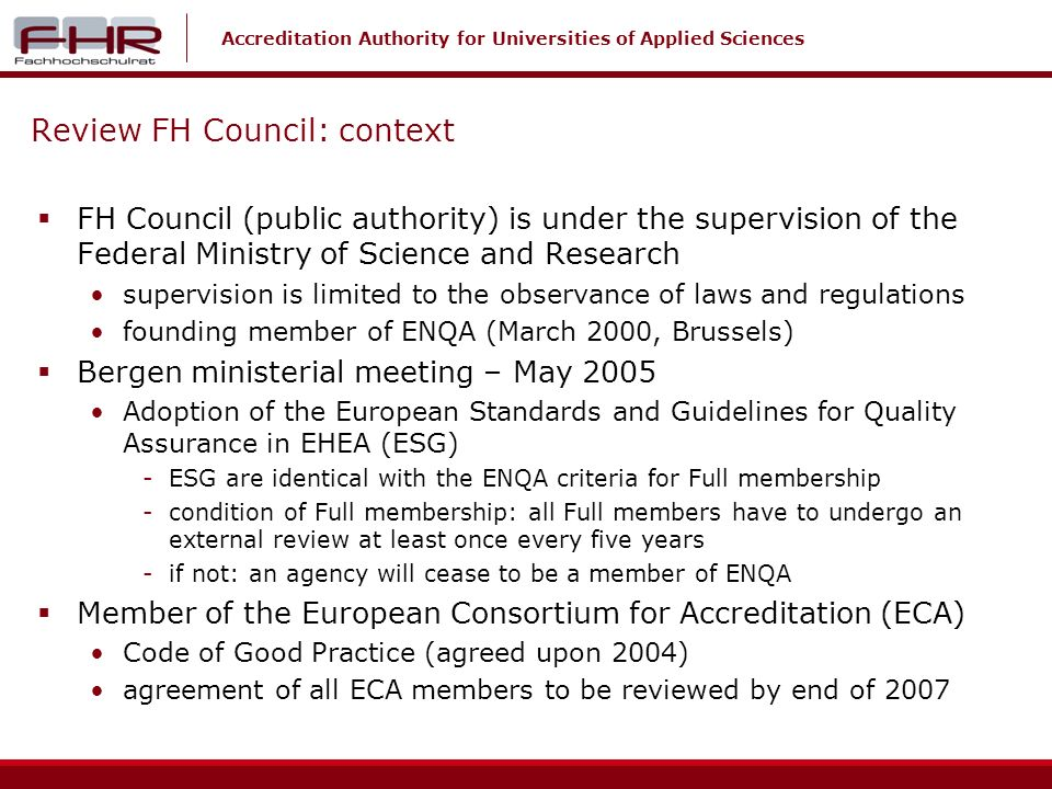 Accreditation Authority for Universities of Applied Sciences Review FH Council: context FH Council (public authority) is under the supervision of the Federal Ministry of Science and Research supervision is limited to the observance of laws and regulations founding member of ENQA (March 2000, Brussels) Bergen ministerial meeting – May 2005 Adoption of the European Standards and Guidelines for Quality Assurance in EHEA (ESG) -ESG are identical with the ENQA criteria for Full membership -condition of Full membership: all Full members have to undergo an external review at least once every five years -if not: an agency will cease to be a member of ENQA Member of the European Consortium for Accreditation (ECA) Code of Good Practice (agreed upon 2004) agreement of all ECA members to be reviewed by end of 2007