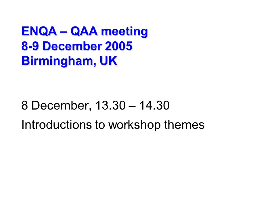 ENQA – QAA meeting 8-9 December 2005 Birmingham, UK 8 December, – Introductions to workshop themes