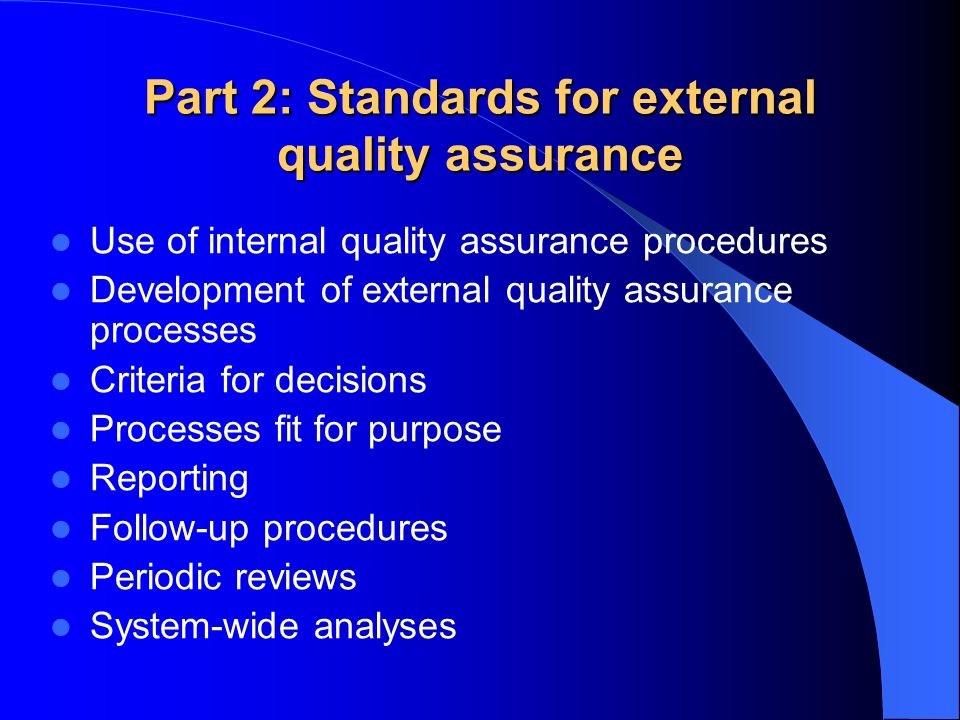Part 2: Standards for external quality assurance Use of internal quality assurance procedures Development of external quality assurance processes Criteria for decisions Processes fit for purpose Reporting Follow-up procedures Periodic reviews System-wide analyses