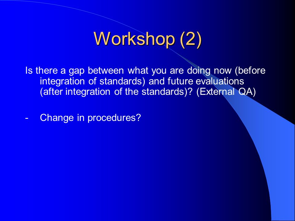 Workshop (2) Is there a gap between what you are doing now (before integration of standards) and future evaluations (after integration of the standards).