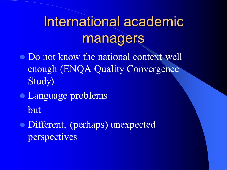 International academic managers Do not know the national context well enough (ENQA Quality Convergence Study) Language problems but Different, (perhaps) unexpected perspectives