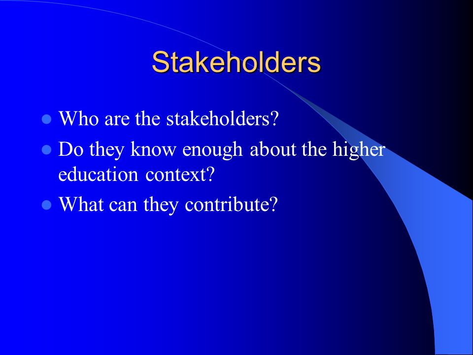 Stakeholders Who are the stakeholders. Do they know enough about the higher education context.
