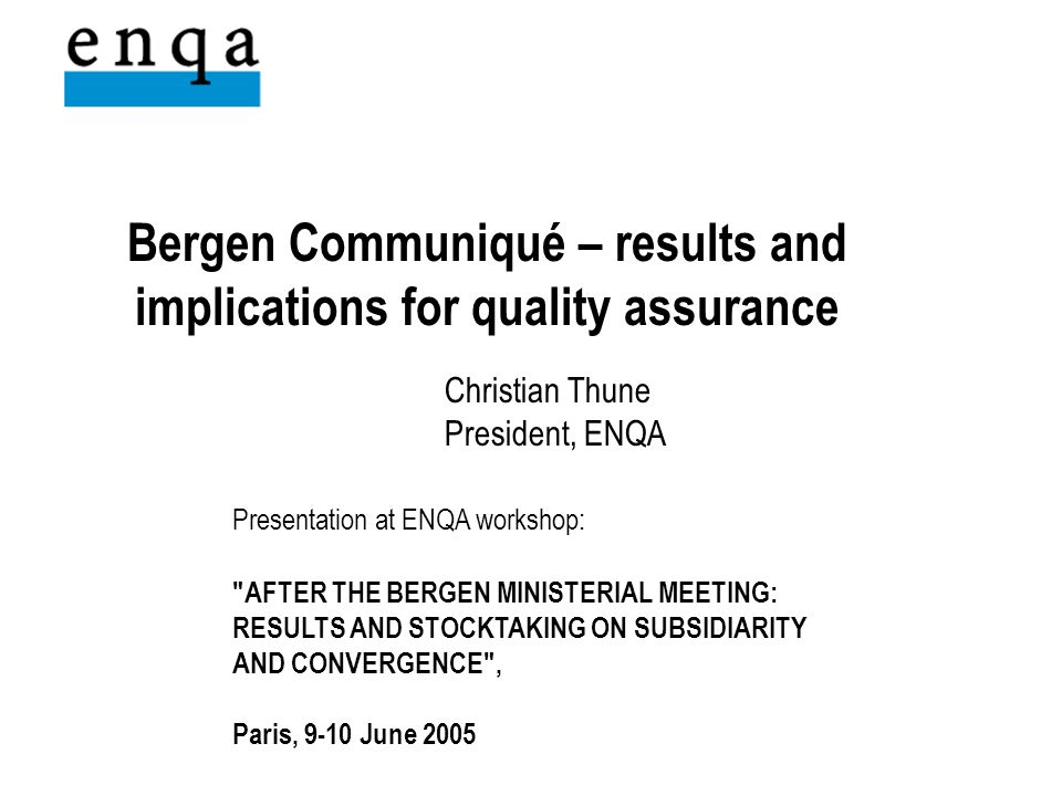 Bergen Communiqué – results and implications for quality assurance Christian Thune President, ENQA Presentation at ENQA workshop: AFTER THE BERGEN MINISTERIAL MEETING: RESULTS AND STOCKTAKING ON SUBSIDIARITY AND CONVERGENCE , Paris, 9-10 June 2005