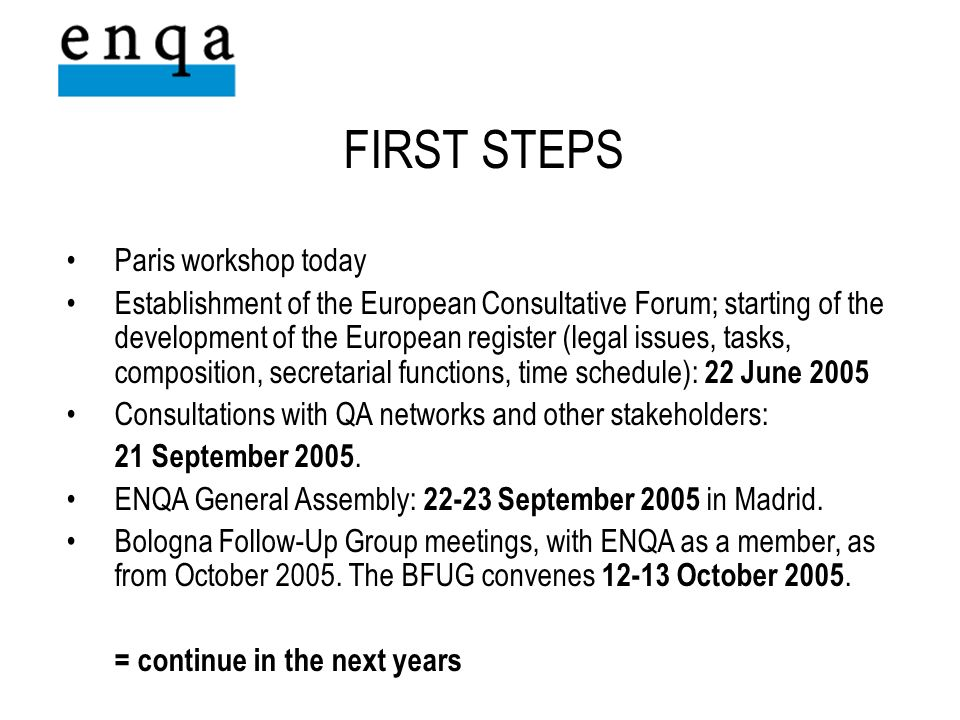 Paris workshop today Establishment of the European Consultative Forum; starting of the development of the European register (legal issues, tasks, composition, secretarial functions, time schedule): 22 June 2005 Consultations with QA networks and other stakeholders: 21 September 2005.