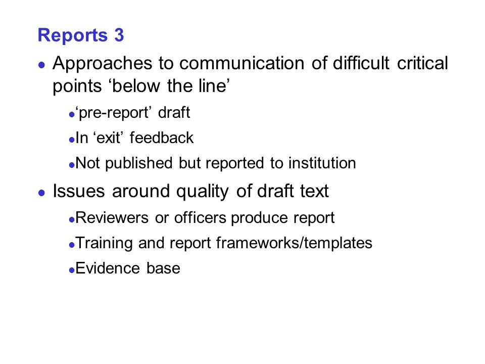 Reports 3 Approaches to communication of difficult critical points below the line pre-report draft In exit feedback Not published but reported to institution Issues around quality of draft text Reviewers or officers produce report Training and report frameworks/templates Evidence base