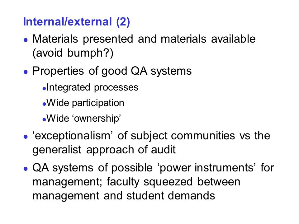 Internal/external (2) Materials presented and materials available (avoid bumph ) Properties of good QA systems Integrated processes Wide participation Wide ownership exceptionalism of subject communities vs the generalist approach of audit QA systems of possible power instruments for management; faculty squeezed between management and student demands