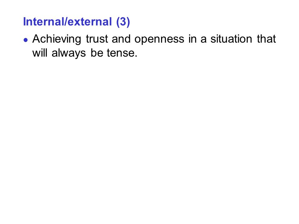 Internal/external (3) Achieving trust and openness in a situation that will always be tense.