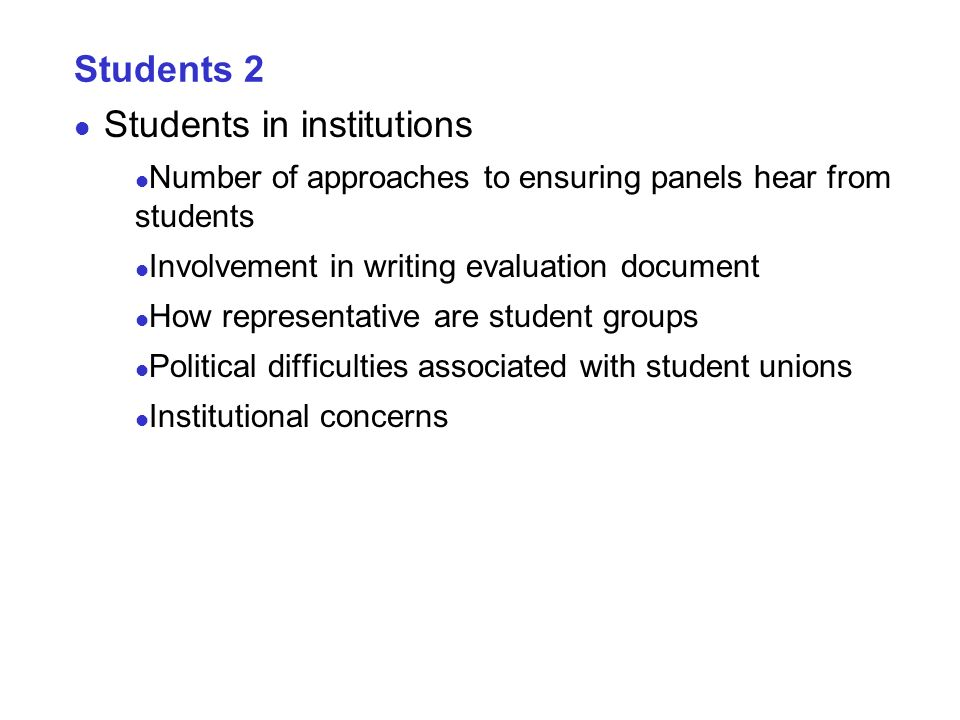 Students 2 Students in institutions Number of approaches to ensuring panels hear from students Involvement in writing evaluation document How representative are student groups Political difficulties associated with student unions Institutional concerns