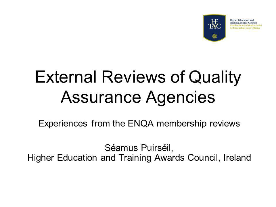 External Reviews of Quality Assurance Agencies Experiences from the ENQA membership reviews Séamus Puirséil, Higher Education and Training Awards Council, Ireland