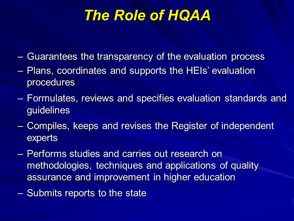 The Role of HQAA –Guarantees the transparency of the evaluation process –Plans, coordinates and supports the HEIs evaluation procedures –Formulates, reviews and specifies evaluation standards and guidelines –Compiles, keeps and revises the Register of independent experts –Performs studies and carries out research on methodologies, techniques and applications of quality assurance and improvement in higher education –Submits reports to the state