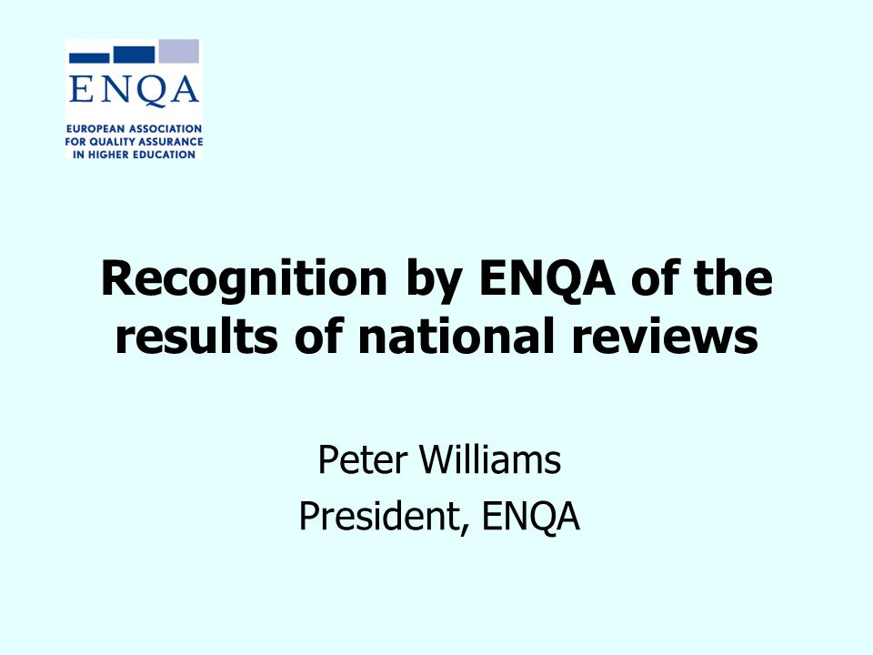 Recognition by ENQA of the results of national reviews Peter Williams President, ENQA