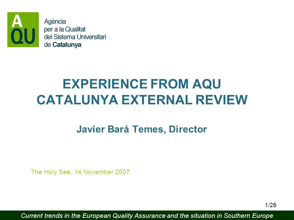 Current trends in the European Quality Assurance and the situation in Southern Europe 1/26 EXPERIENCE FROM AQU CATALUNYA EXTERNAL REVIEW Javier Bará Temes, Director The Holy See, 14 November 2007