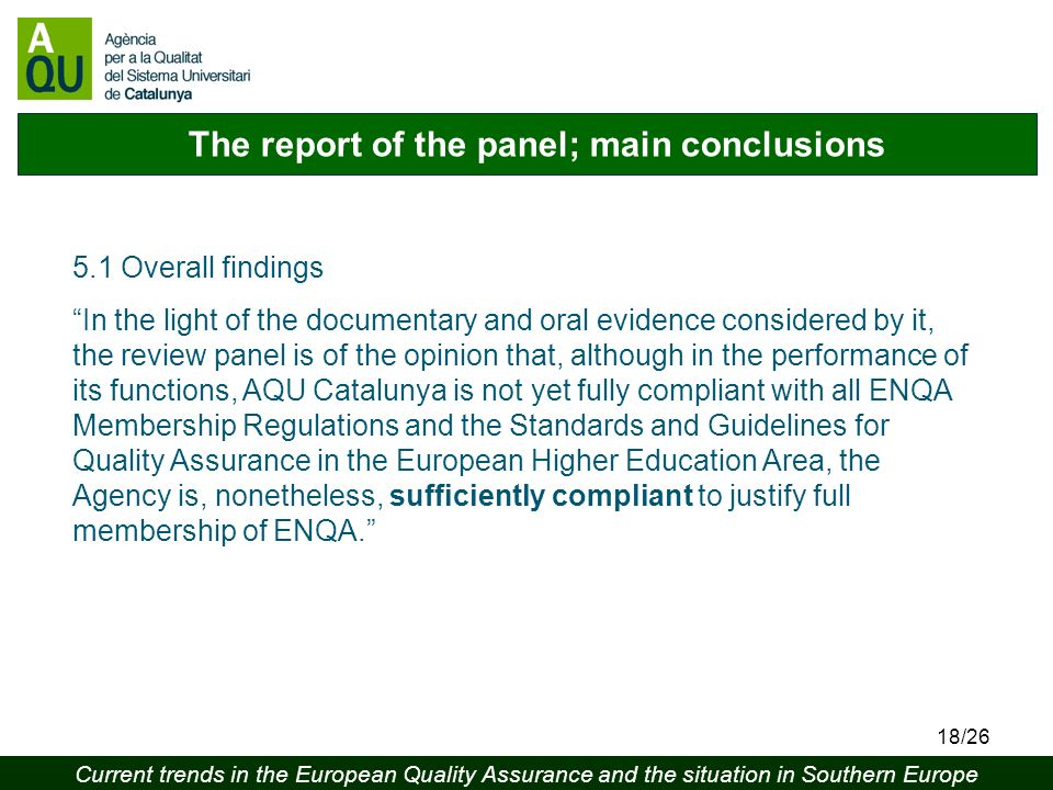 Current trends in the European Quality Assurance and the situation in Southern Europe 18/26 The report of the panel; main conclusions 5.1 Overall findings In the light of the documentary and oral evidence considered by it, the review panel is of the opinion that, although in the performance of its functions, AQU Catalunya is not yet fully compliant with all ENQA Membership Regulations and the Standards and Guidelines for Quality Assurance in the European Higher Education Area, the Agency is, nonetheless, sufficiently compliant to justify full membership of ENQA.
