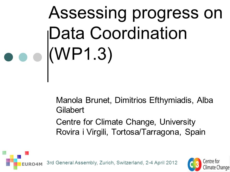 Assessing progress on Data Coordination (WP1.3) Manola Brunet, Dimitrios Efthymiadis, Alba Gilabert Centre for Climate Change, University Rovira i Virgili, Tortosa/Tarragona, Spain 3rd General Assembly, Zurich, Switzerland, 2-4 April 2012