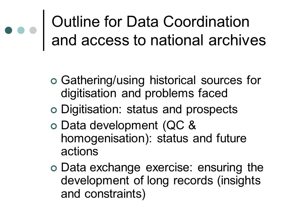 Outline for Data Coordination and access to national archives Gathering/using historical sources for digitisation and problems faced Digitisation: status and prospects Data development (QC & homogenisation): status and future actions Data exchange exercise: ensuring the development of long records (insights and constraints)