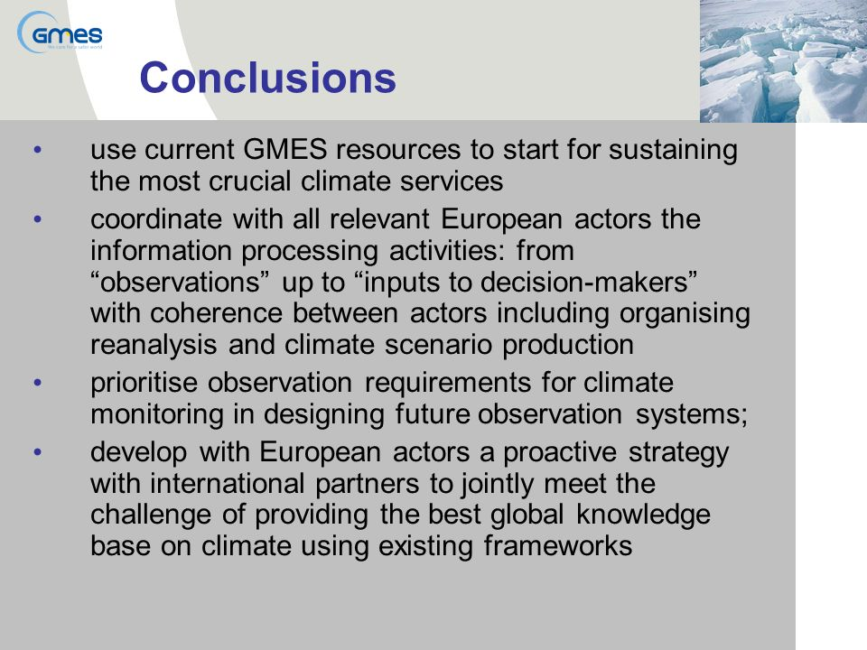 Conclusions use current GMES resources to start for sustaining the most crucial climate services coordinate with all relevant European actors the information processing activities: from observations up to inputs to decision-makers with coherence between actors including organising reanalysis and climate scenario production prioritise observation requirements for climate monitoring in designing future observation systems; develop with European actors a proactive strategy with international partners to jointly meet the challenge of providing the best global knowledge base on climate using existing frameworks