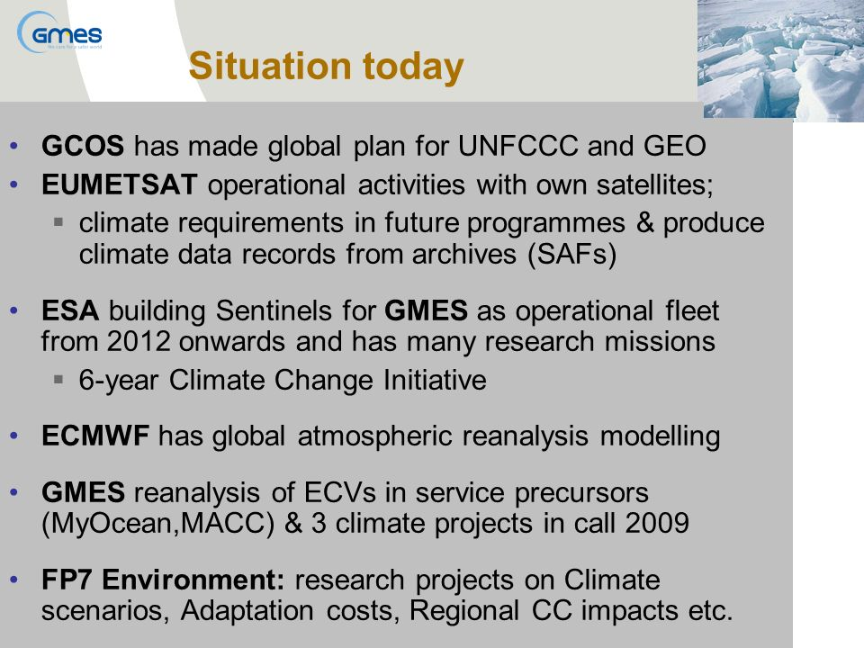 GCOS has made global plan for UNFCCC and GEO EUMETSAT operational activities with own satellites; climate requirements in future programmes & produce climate data records from archives (SAFs) ESA building Sentinels for GMES as operational fleet from 2012 onwards and has many research missions 6-year Climate Change Initiative ECMWF has global atmospheric reanalysis modelling GMES reanalysis of ECVs in service precursors (MyOcean,MACC) & 3 climate projects in call 2009 FP7 Environment: research projects on Climate scenarios, Adaptation costs, Regional CC impacts etc.